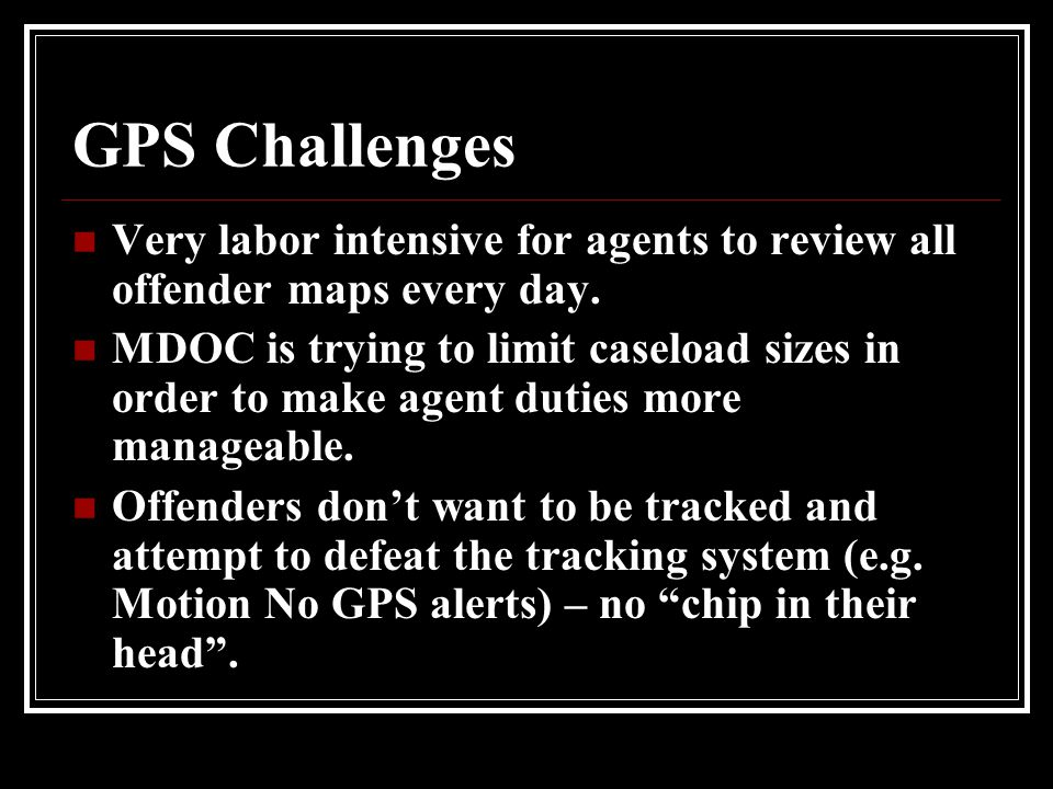 GPS Challenges Very labor intensive for agents to review all offender maps every day.