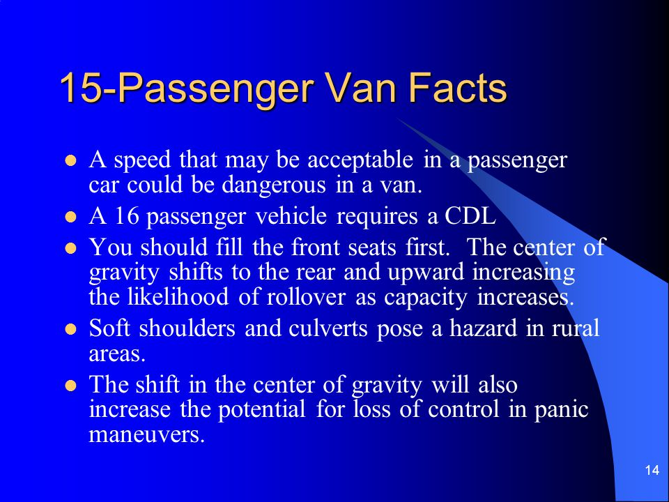 15-Passenger Van Facts A speed that may be acceptable in a passenger car could be dangerous in a van.