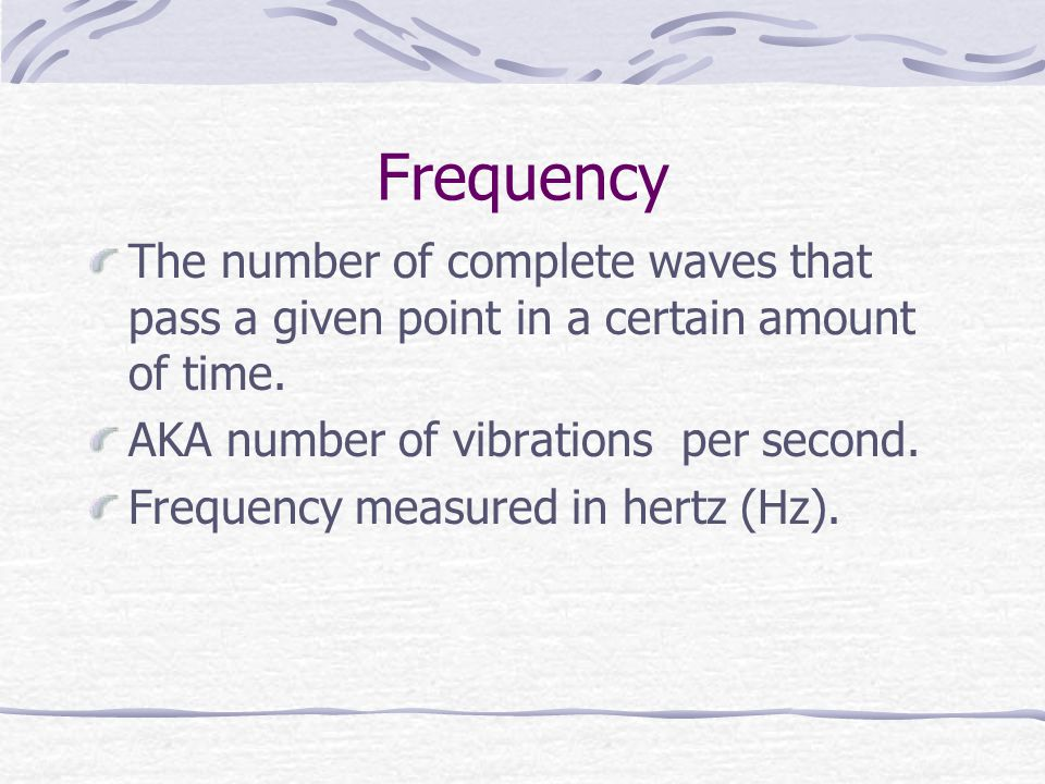 Frequency The number of complete waves that pass a given point in a certain amount of time. AKA number of vibrations per second.