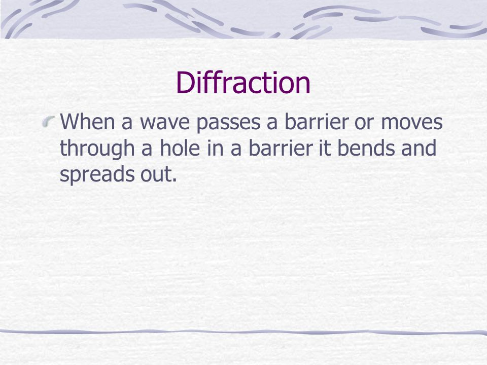 Diffraction When a wave passes a barrier or moves through a hole in a barrier it bends and spreads out.
