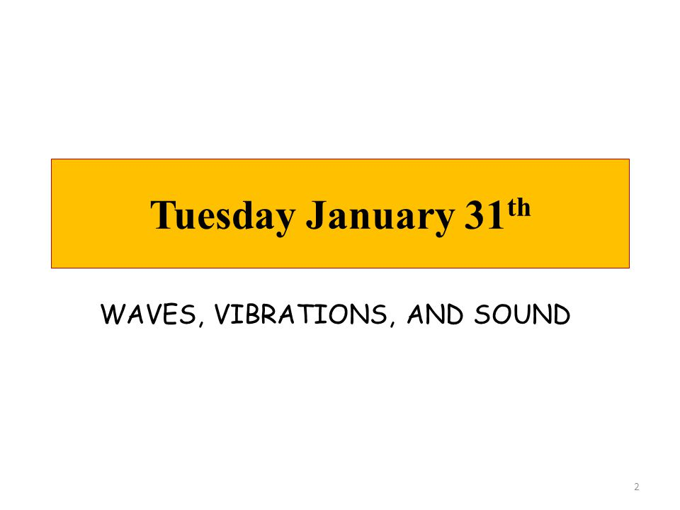 Tuesday January 31th WAVES, VIBRATIONS, AND SOUND