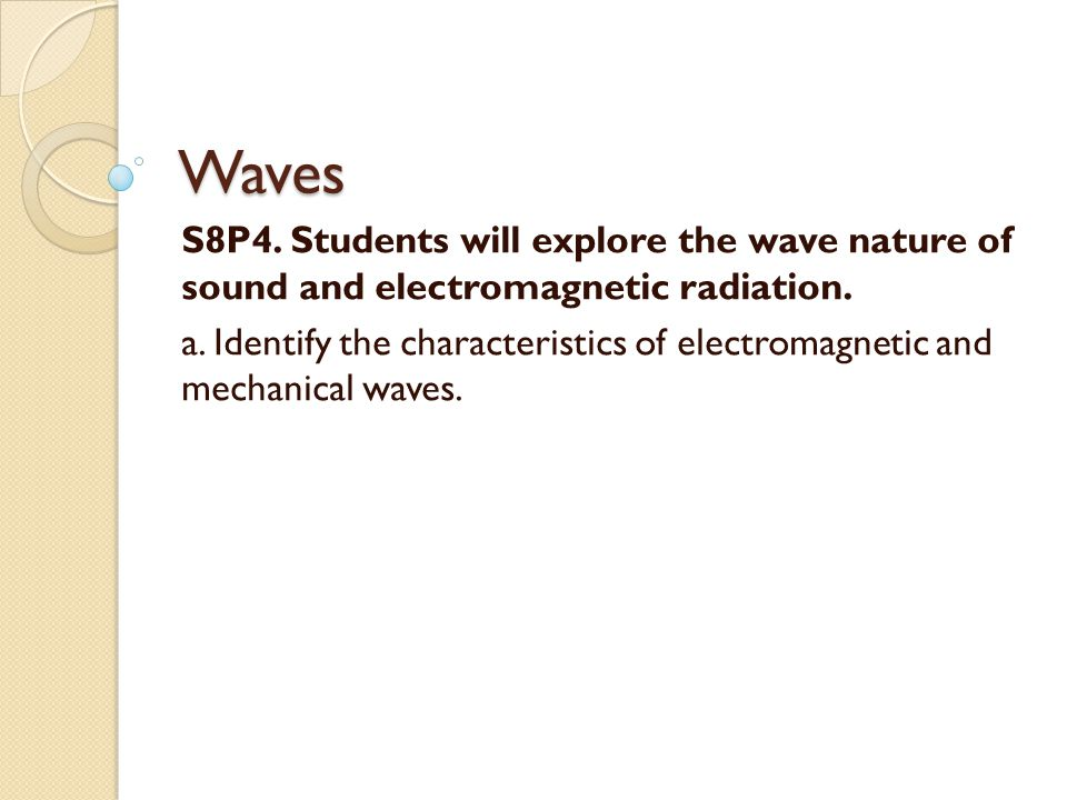 Waves S8P4. Students will explore the wave nature of sound and electromagnetic radiation.