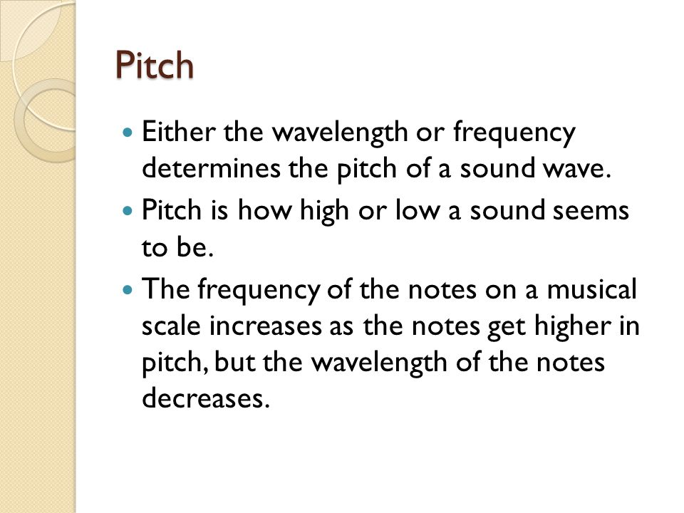 Pitch Either the wavelength or frequency determines the pitch of a sound wave. Pitch is how high or low a sound seems to be.