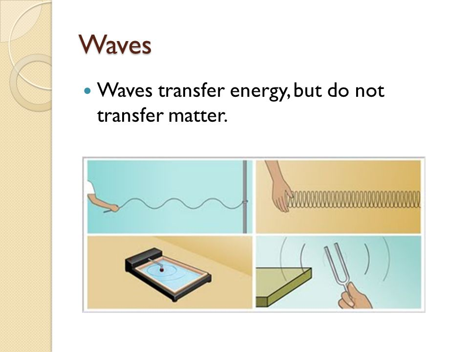Waves Waves transfer energy, but do not transfer matter.