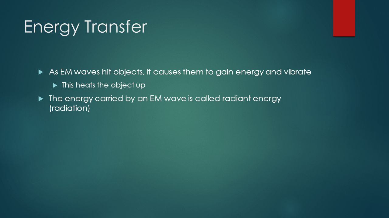 Energy Transfer As EM waves hit objects, it causes them to gain energy and vibrate. This heats the object up.