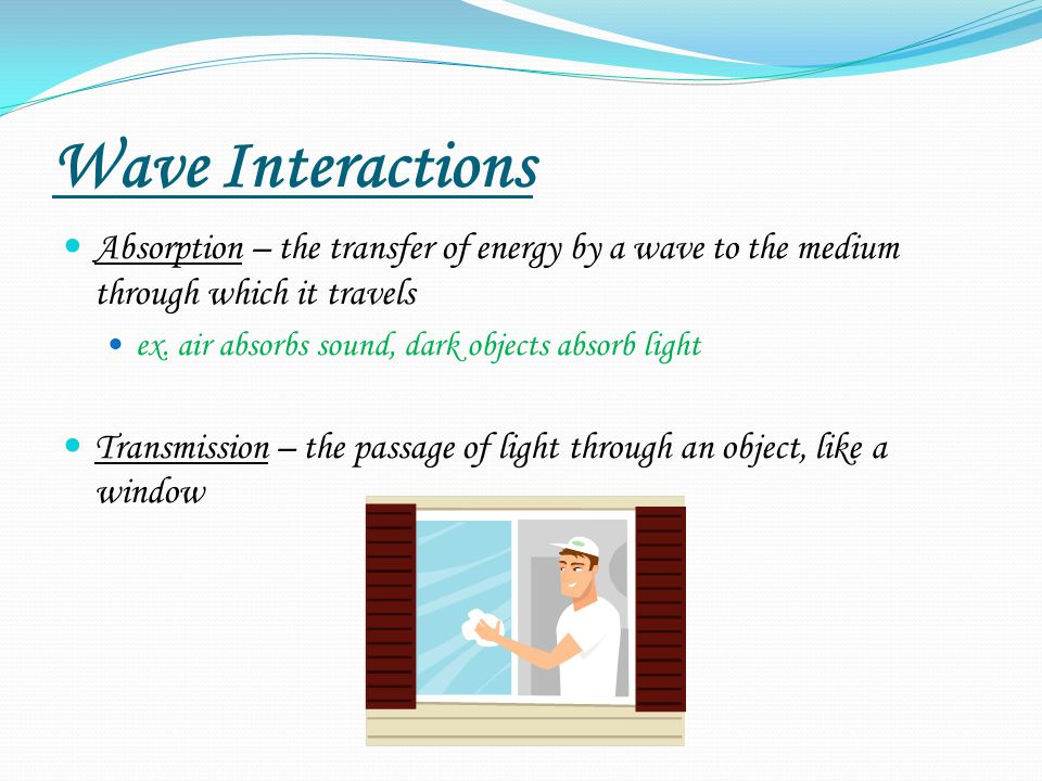 Wave Interactions Absorption – the transfer of energy by a wave to the medium through which it travels.