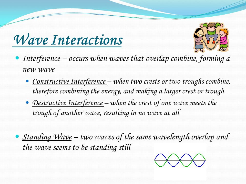 Wave Interactions Interference – occurs when waves that overlap combine, forming a new wave.