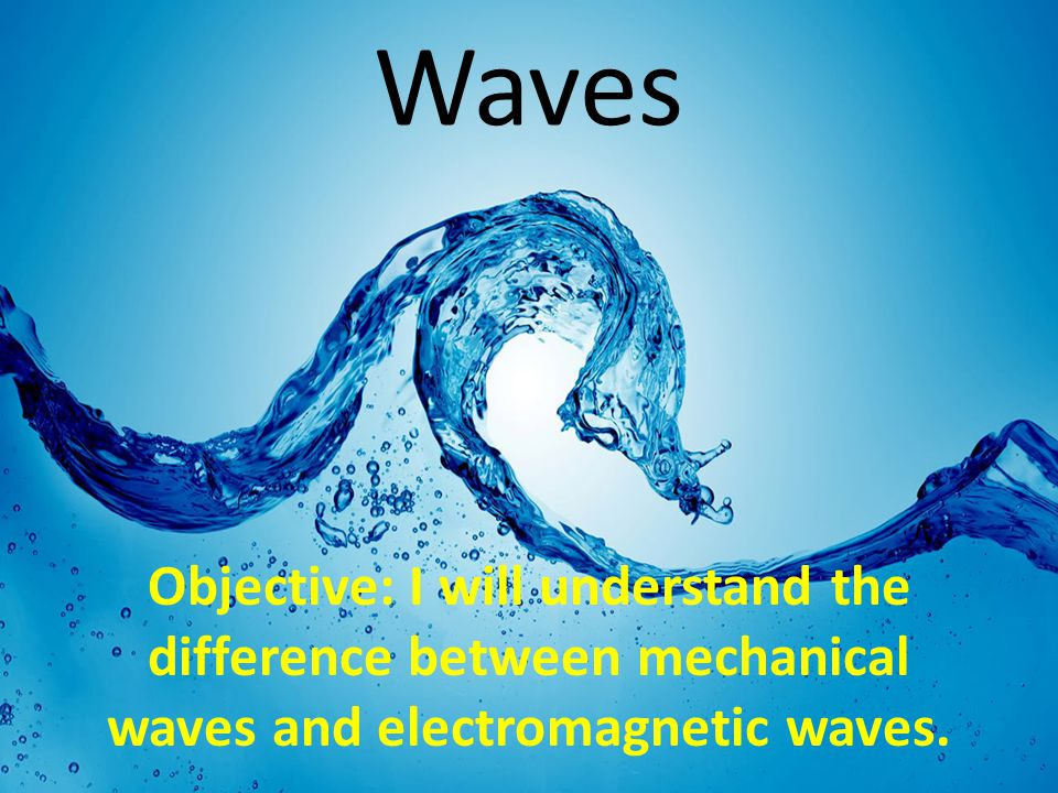 Waves Objective: I will understand the difference between mechanical waves and electromagnetic waves.