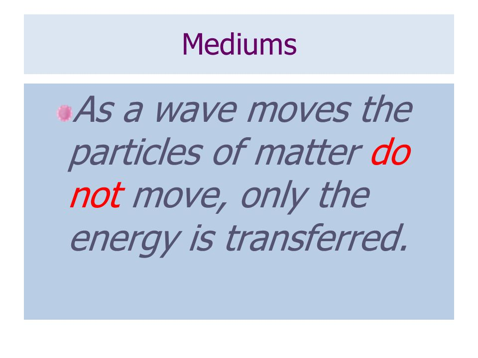 Mediums As a wave moves the particles of matter do not move, only the energy is transferred.
