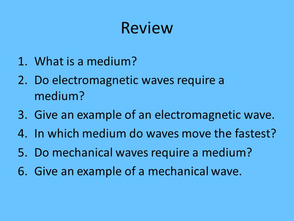 Review What is a medium Do electromagnetic waves require a medium
