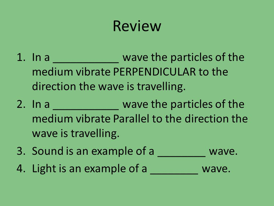 Review In a ___________ wave the particles of the medium vibrate PERPENDICULAR to the direction the wave is travelling.