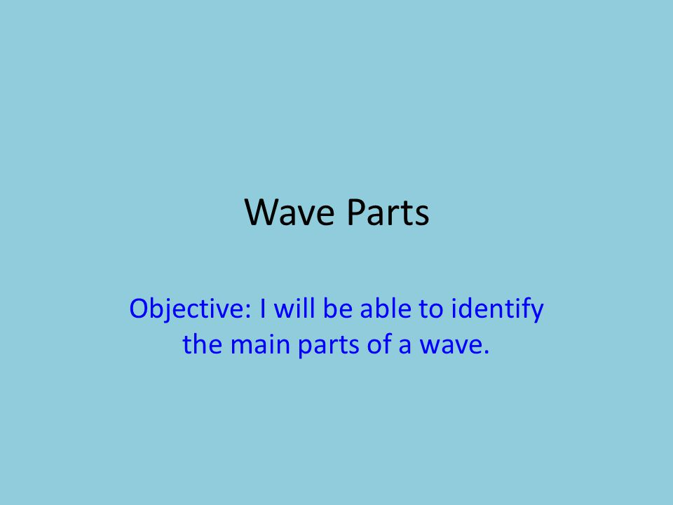 Objective: I will be able to identify the main parts of a wave.