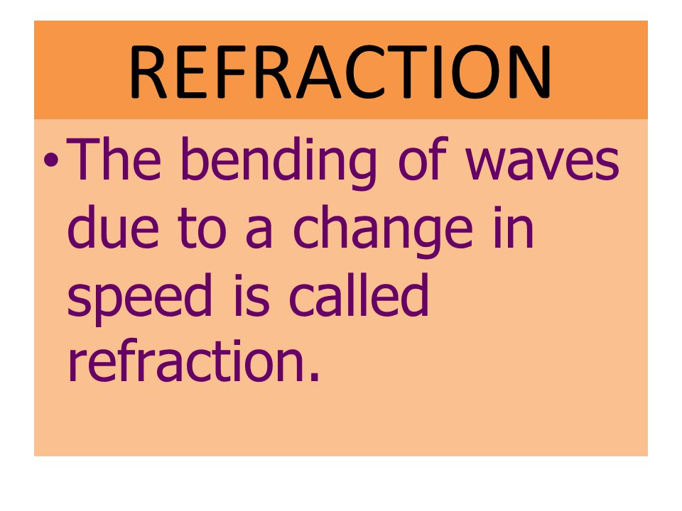 REFRACTION The bending of waves due to a change in speed is called refraction.