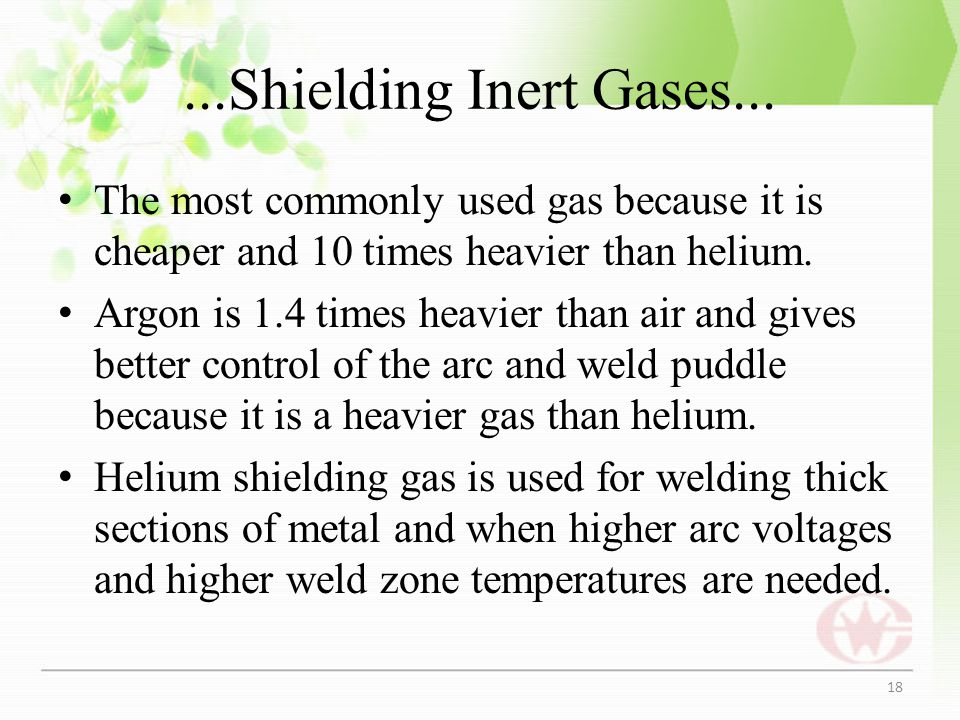 ...Shielding Inert Gases... The most commonly used gas because it is cheaper and 10 times heavier than helium.