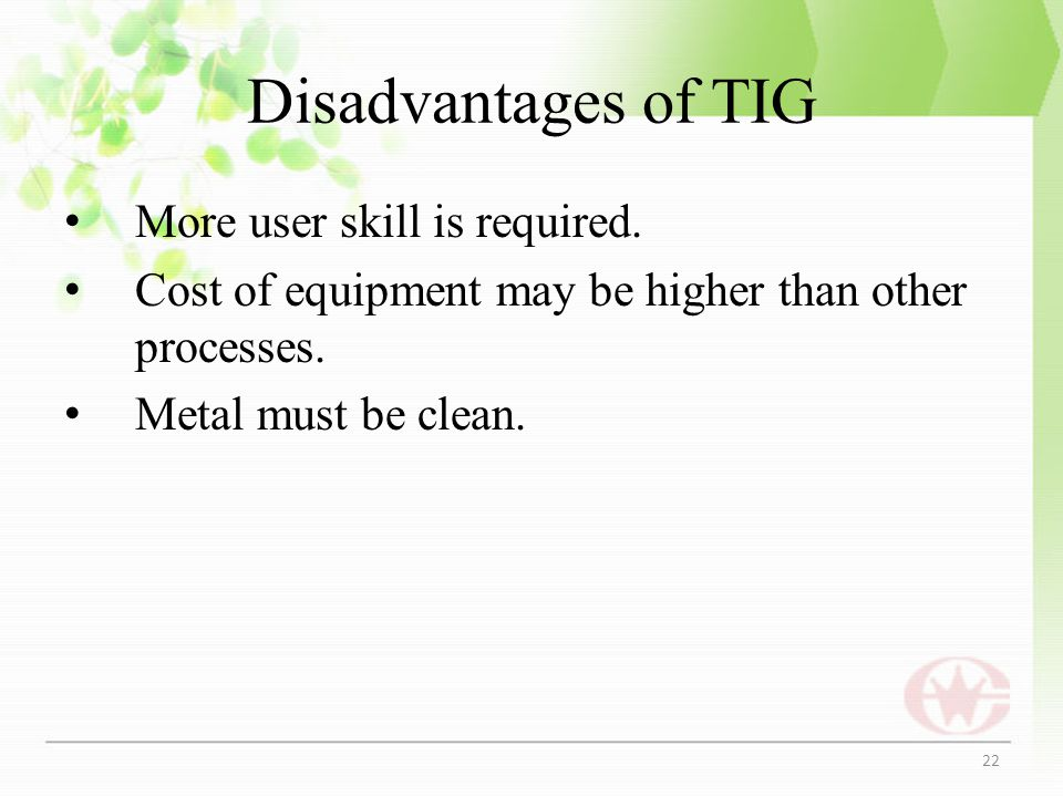 Disadvantages of TIG More user skill is required.