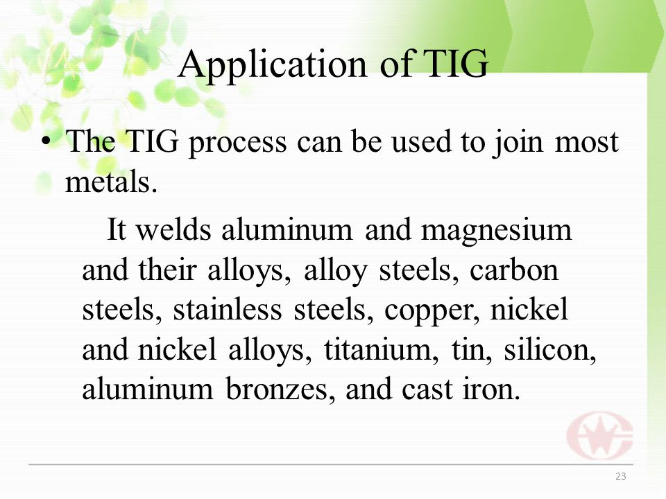 Application of TIG The TIG process can be used to join most metals.
