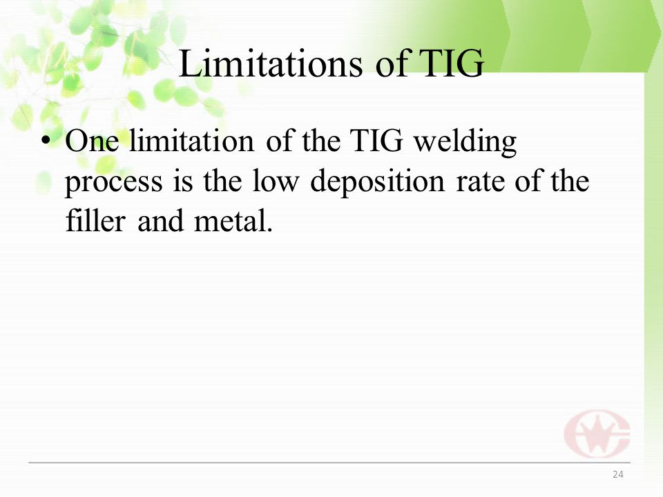 Limitations of TIG One limitation of the TIG welding process is the low deposition rate of the filler and metal.