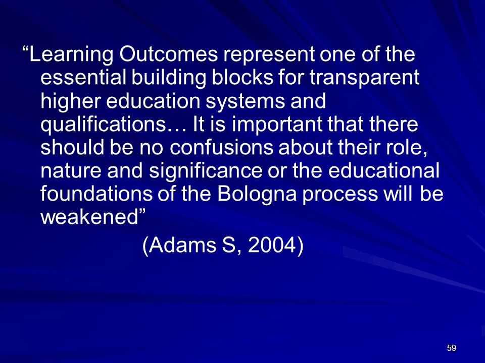 Learning Outcomes represent one of the essential building blocks for transparent higher education systems and qualifications… It is important that there should be no confusions about their role, nature and significance or the educational foundations of the Bologna process will be weakened