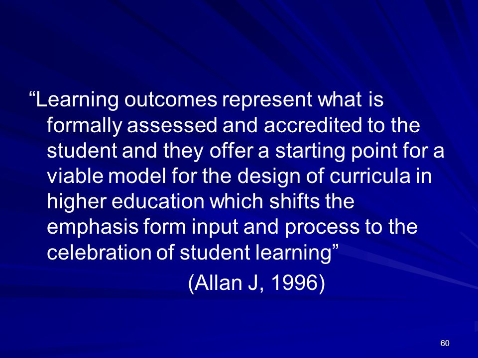 Learning outcomes represent what is formally assessed and accredited to the student and they offer a starting point for a viable model for the design of curricula in higher education which shifts the emphasis form input and process to the celebration of student learning
