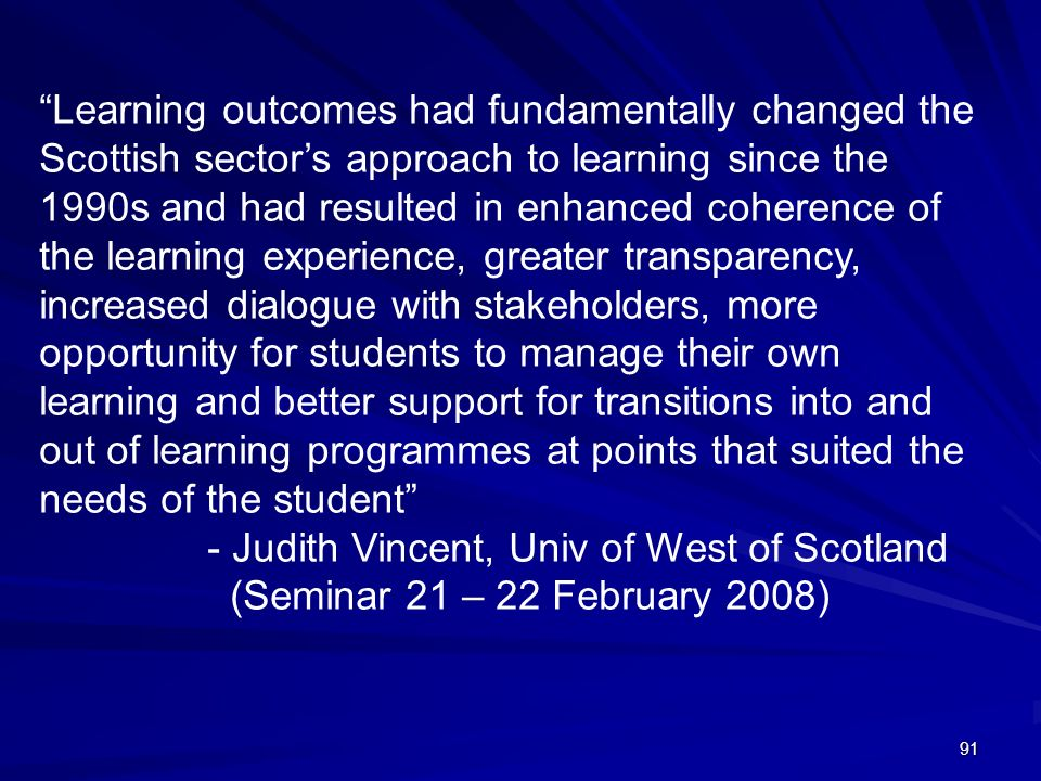 Learning outcomes had fundamentally changed the Scottish sector's approach to learning since the 1990s and had resulted in enhanced coherence of the learning experience, greater transparency, increased dialogue with stakeholders, more opportunity for students to manage their own learning and better support for transitions into and out of learning programmes at points that suited the needs of the student