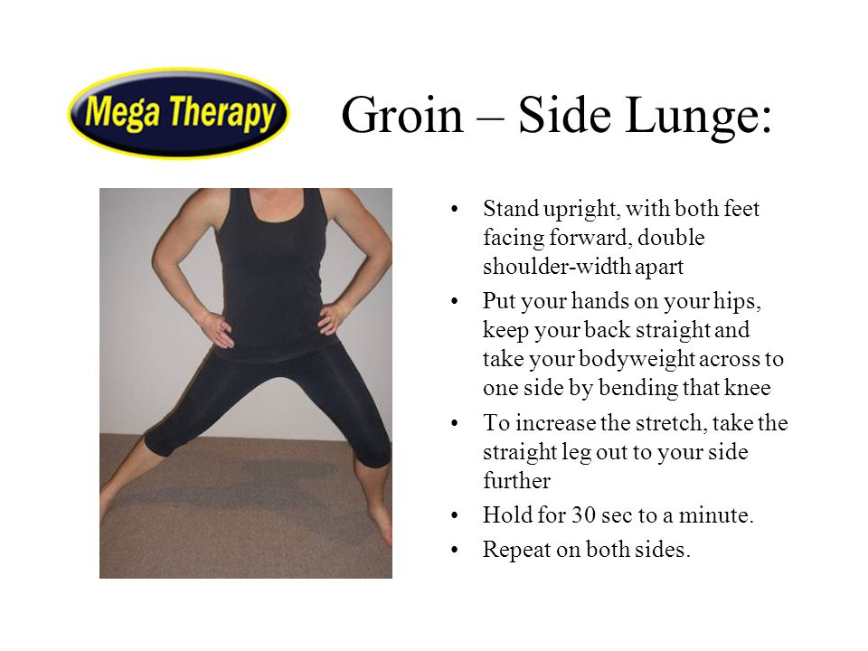 Groin – Side Lunge: Stand upright, with both feet facing forward, double shoulder-width apart.