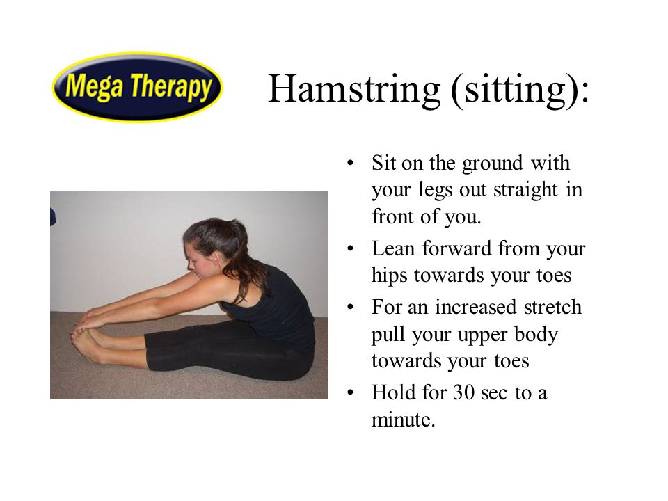 Hamstring (sitting): Sit on the ground with your legs out straight in front of you. Lean forward from your hips towards your toes.