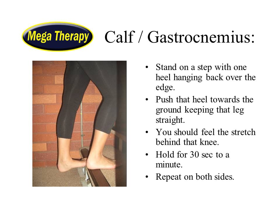 Calf / Gastrocnemius: Stand on a step with one heel hanging back over the edge. Push that heel towards the ground keeping that leg straight.