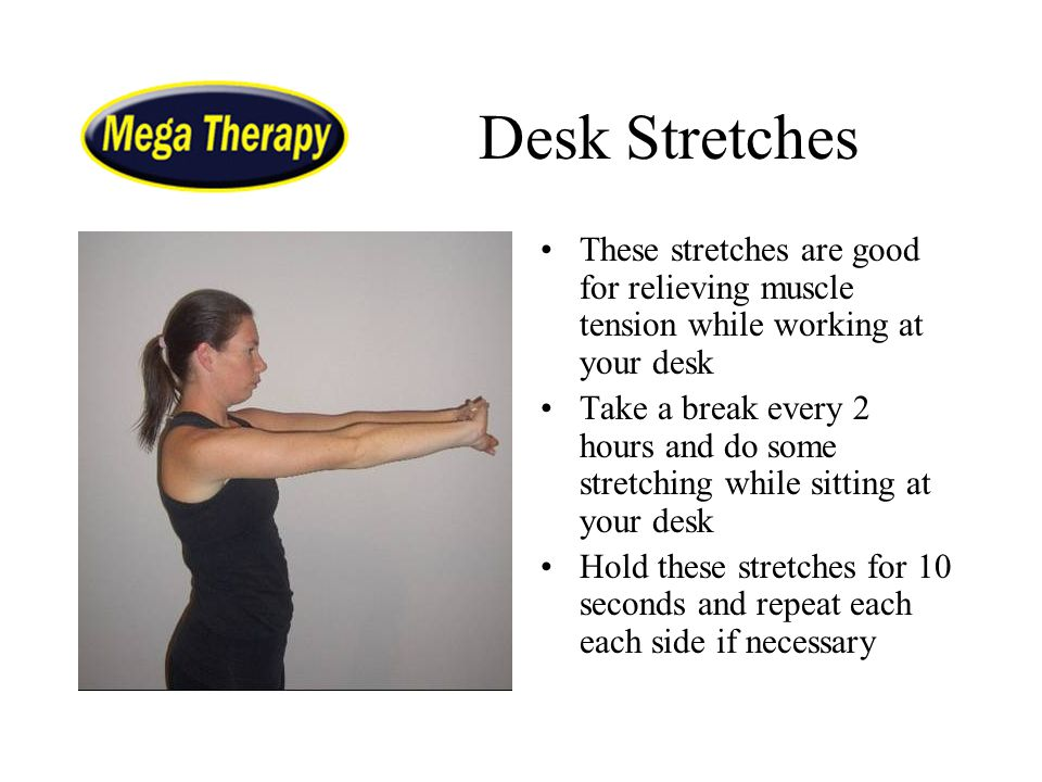 Desk Stretches These stretches are good for relieving muscle tension while working at your desk.