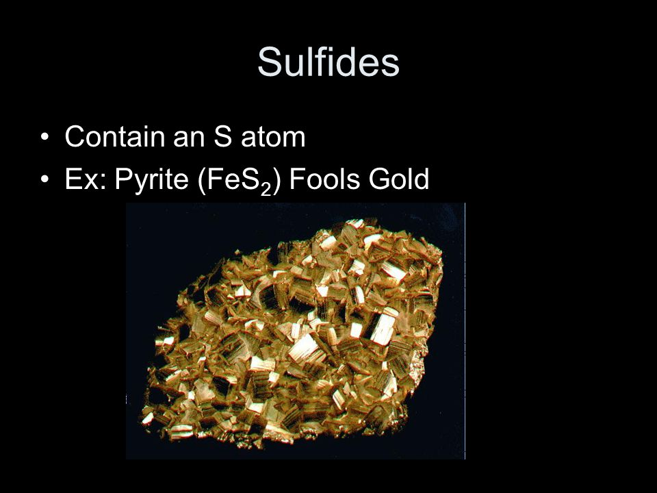 Sulfides Contain an S atom Ex: Pyrite (FeS2) Fools Gold