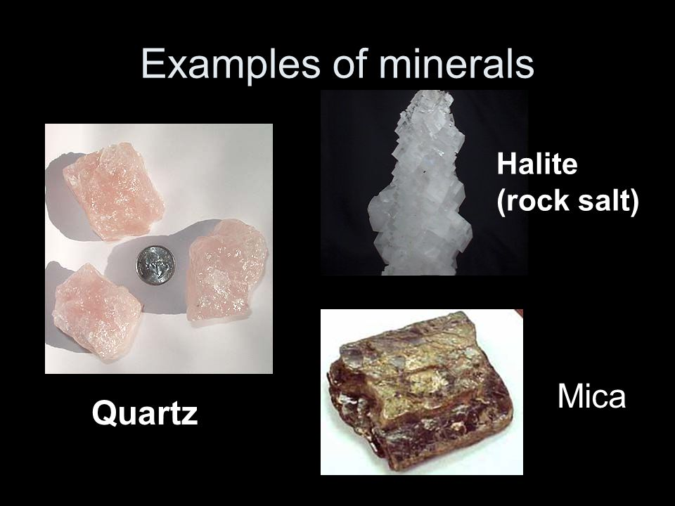 Examples of minerals Halite (rock salt) Mica Quartz