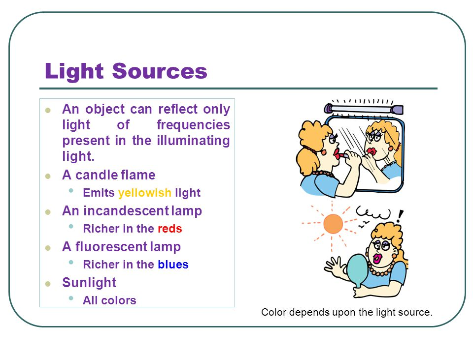 Light Sources An object can reflect only light of frequencies present in the illuminating light. A candle flame.