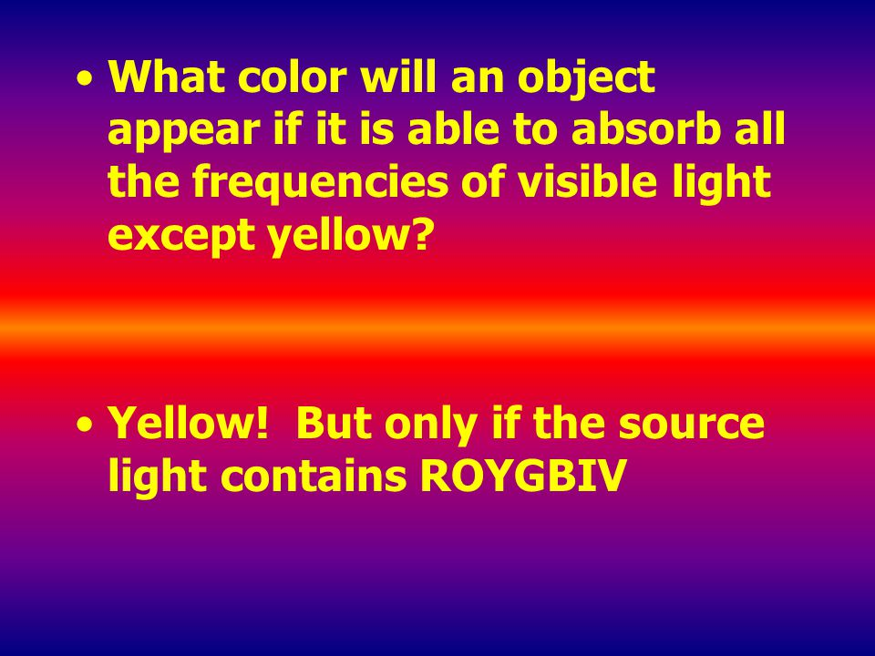 What color will an object appear if it is able to absorb all the frequencies of visible light except yellow