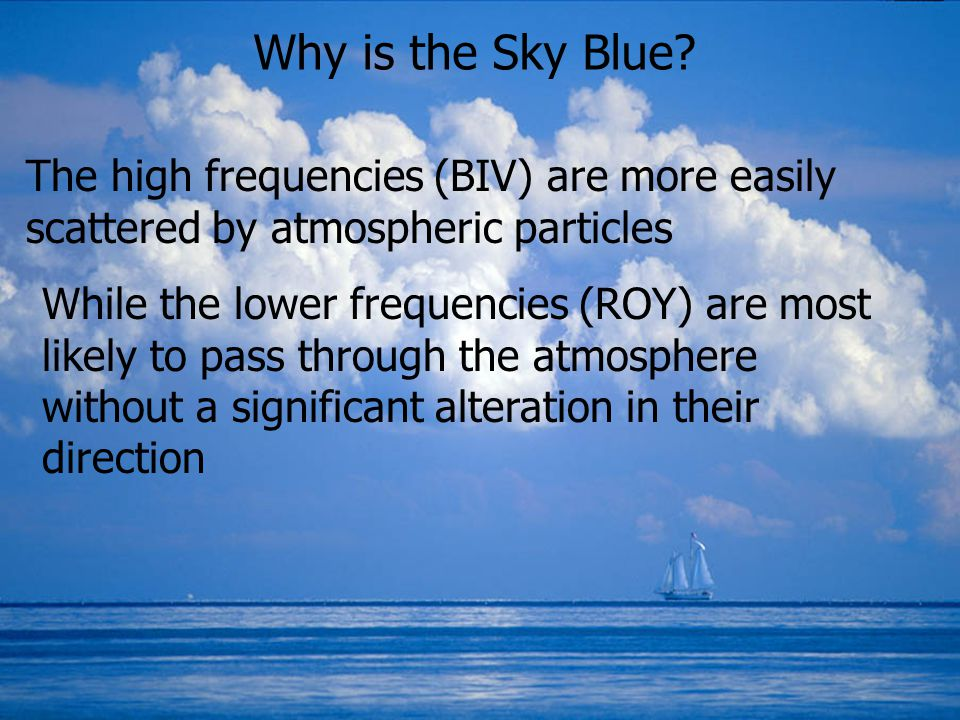 Why is the Sky Blue The high frequencies (BIV) are more easily scattered by atmospheric particles.
