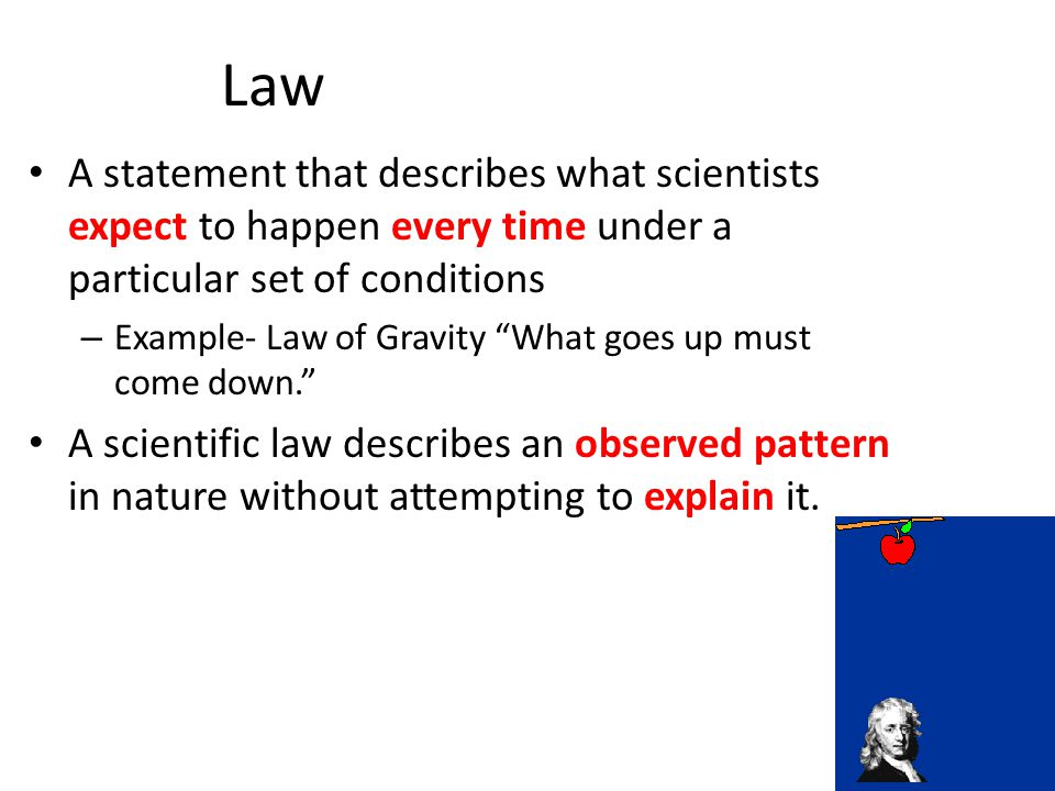 Law A statement that describes what scientists expect to happen every time under a particular set of conditions.