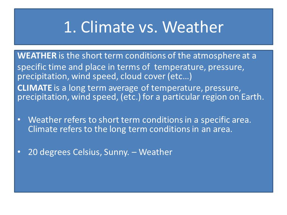 1. Climate vs. Weather WEATHER is the short term conditions of the atmosphere at a.
