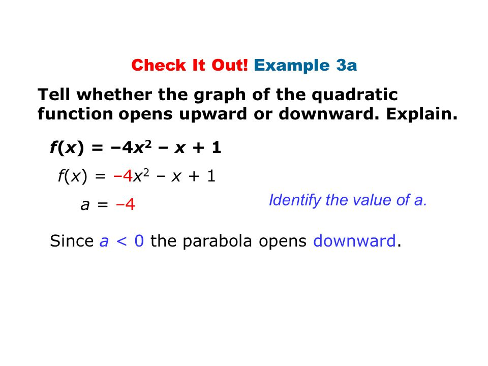 Check It Out! Example 3a Tell whether the graph of the quadratic function opens upward or downward. Explain.