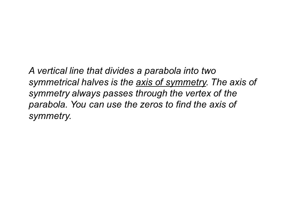 A vertical line that divides a parabola into two symmetrical halves is the axis of symmetry.