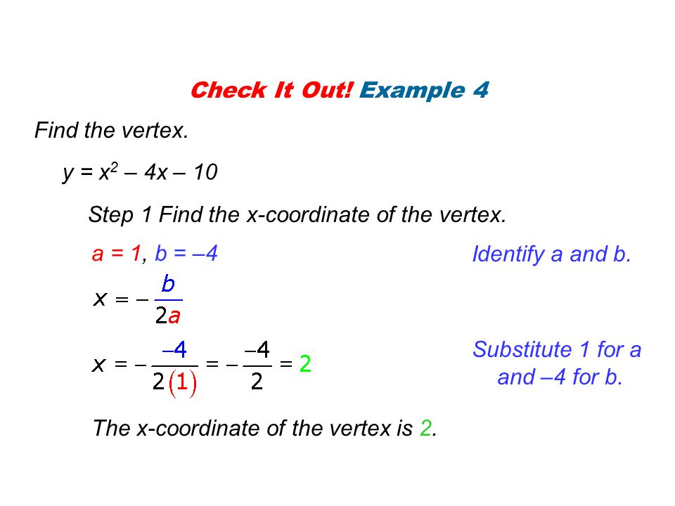 Check It Out! Example 4 Find the vertex. y = x2 – 4x – 10. Step 1 Find the x-coordinate of the vertex.