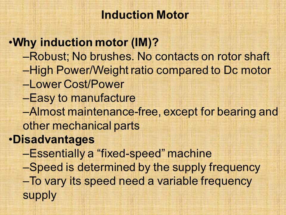 Induction Motor •Why induction motor (IM) –Robust; No brushes. No contacts on rotor shaft. –High Power/Weight ratio compared to Dc motor.
