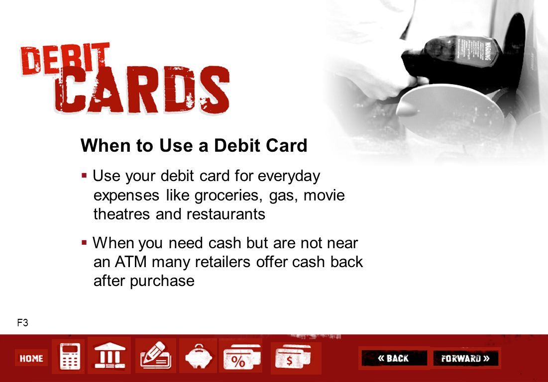 When to Use a Debit Card Use your debit card for everyday expenses like groceries, gas, movie theatres and restaurants.