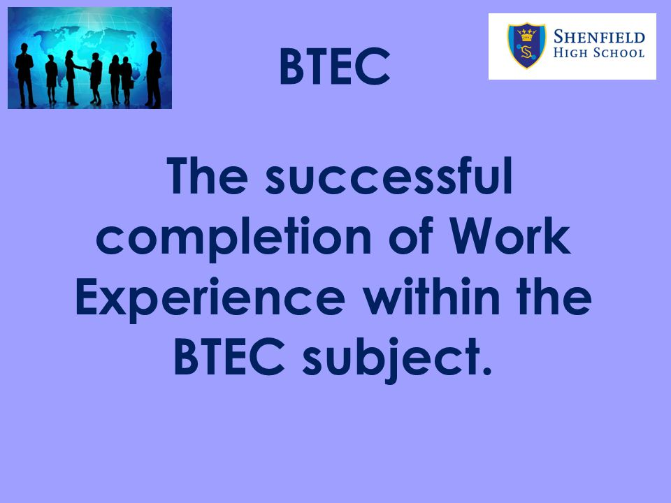 The successful completion of Work Experience within the BTEC subject.
