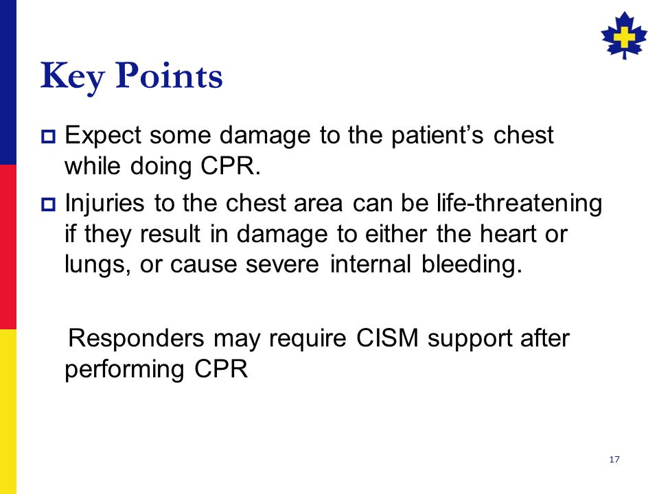Key Points Expect some damage to the patient's chest while doing CPR.