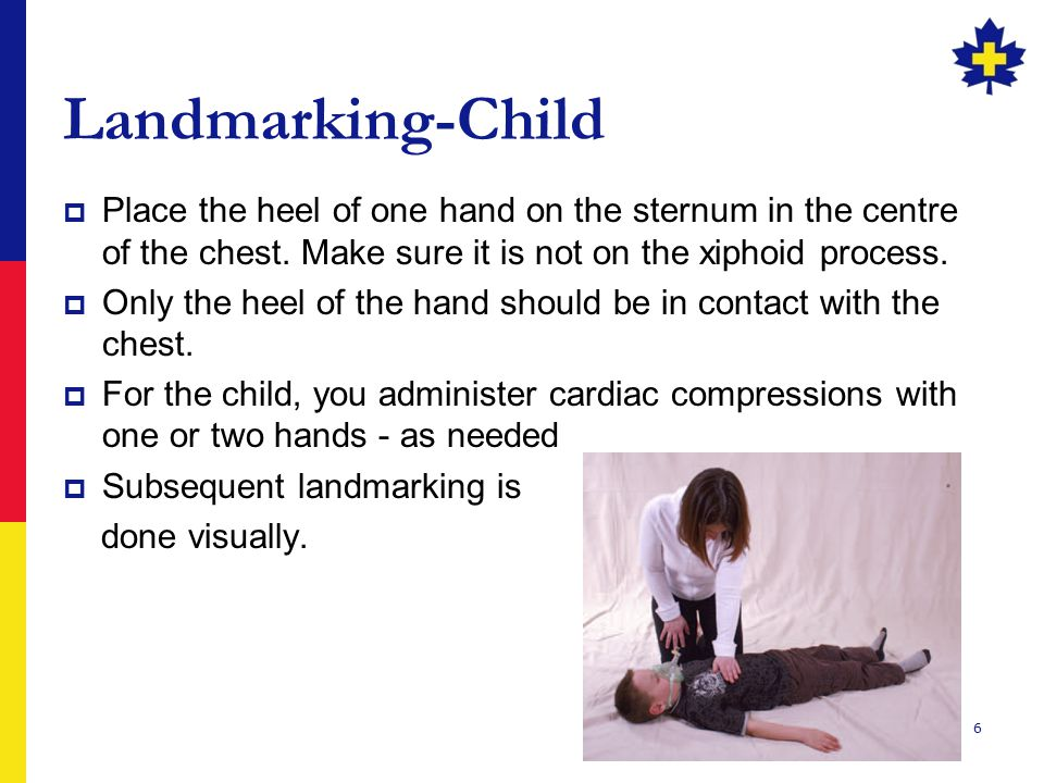 Landmarking-Child Place the heel of one hand on the sternum in the centre of the chest. Make sure it is not on the xiphoid process.