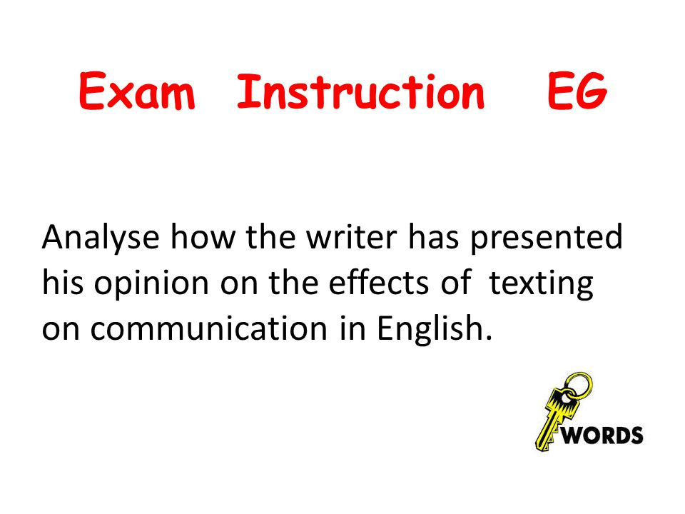 Exam Instruction EG Analyse how the writer has presented his opinion on the effects of texting on communication in English.