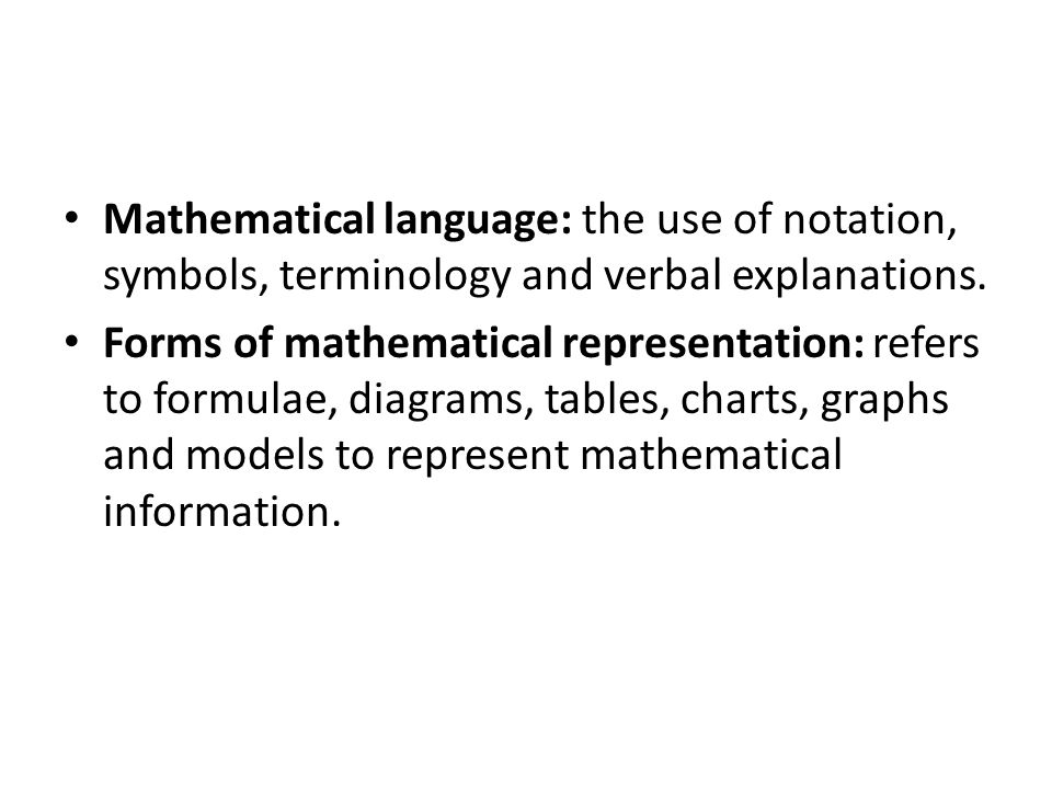 Mathematical language: the use of notation, symbols, terminology and verbal explanations.