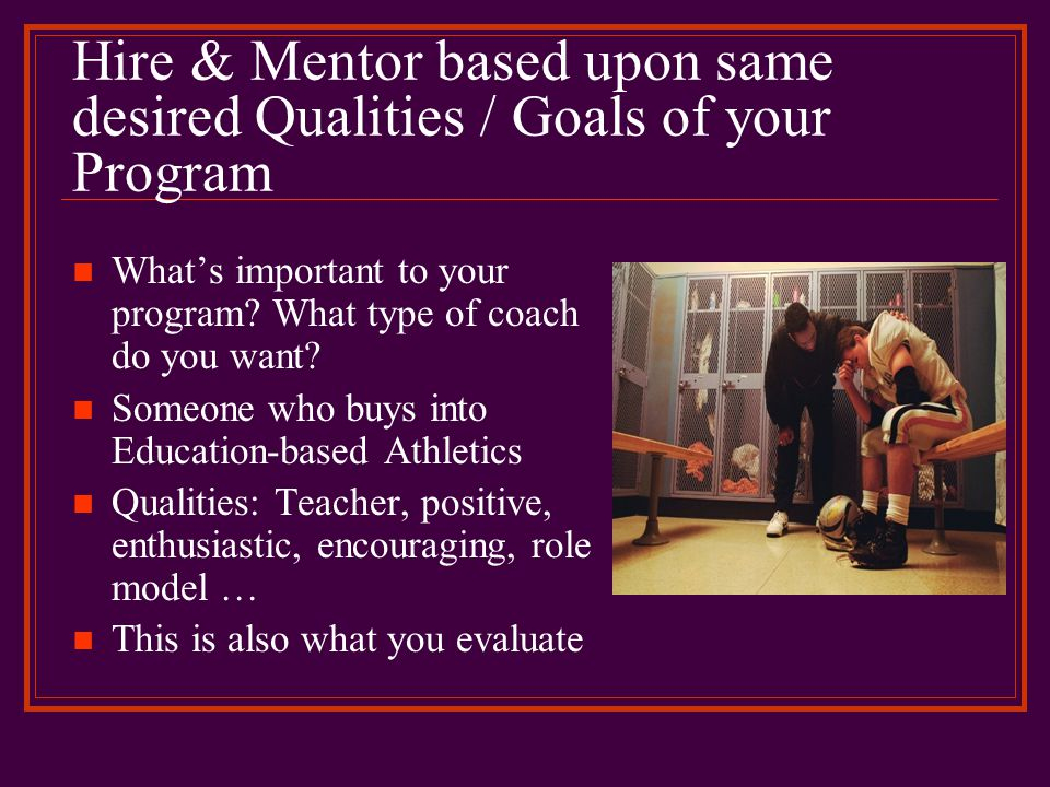 Hire & Mentor based upon same desired Qualities / Goals of your Program