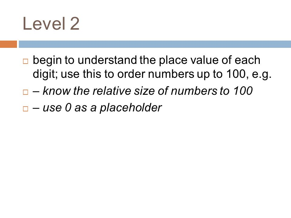 Level 2 begin to understand the place value of each digit; use this to order numbers up to 100, e.g.