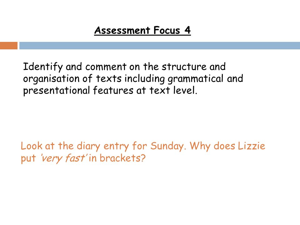 Assessment Focus 4 Identify and comment on the structure and organisation of texts including grammatical and presentational features at text level.
