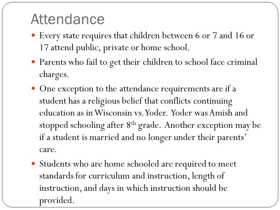 Attendance Every state requires that children between 6 or 7 and 16 or 17 attend public, private or home school.