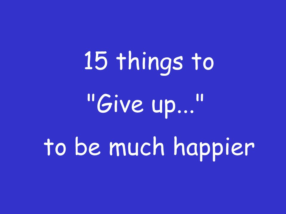 15 things to Give up... to be much happier